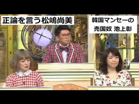 正論を言う松嶋尚美と韓国の肩を持つ売国奴、池上彰