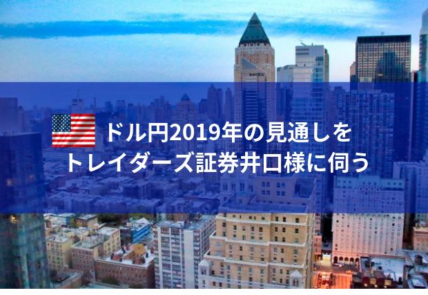 米ドル円の2019年の見通し予想を トレイダーズ証券井口様に伺う