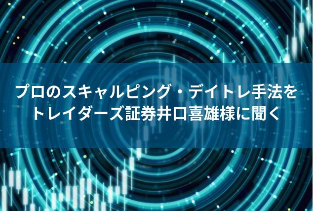 プロのスキャルピング・デイトレ手法を トレイダーズ証券井口喜雄様に聞く