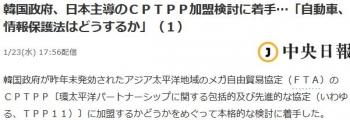 news韓国政府、日本主導のCPTPP加盟検討に着手…「自動車、情報保護法はどうするか」(1)